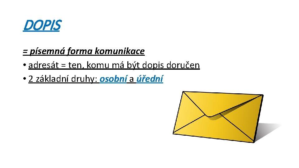 DOPIS = písemná forma komunikace • adresát = ten, komu má být dopis doručen