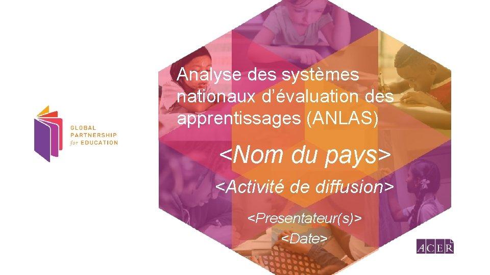 Analyse des systèmes nationaux d'évaluation des apprentissages (ANLAS) <Nom du pays> <Activité de diffusion>