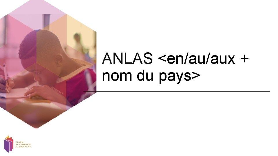 ANLAS <en/au/aux + nom du pays>