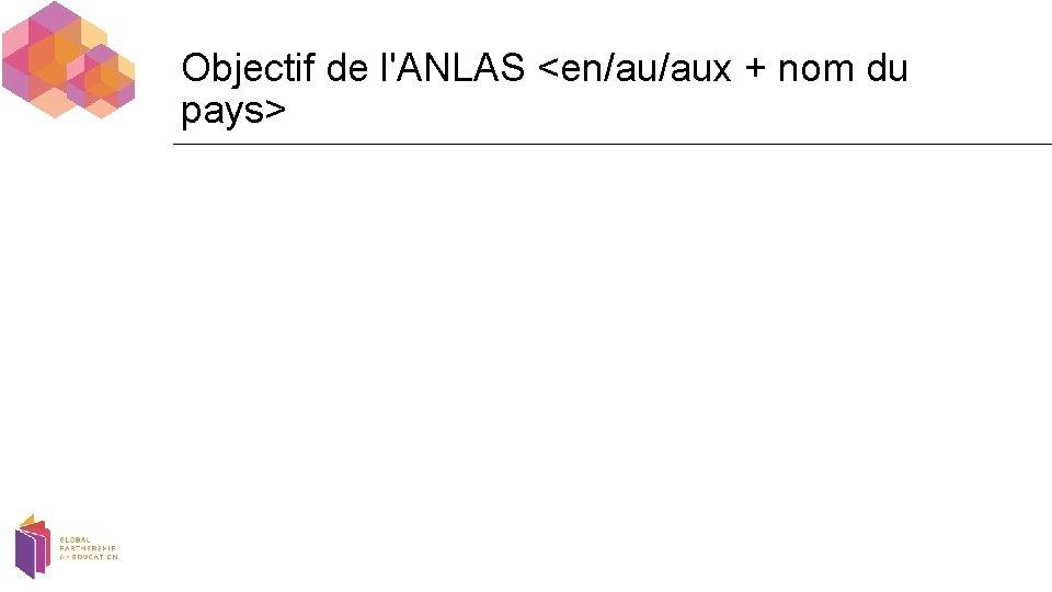 Objectif de l'ANLAS <en/au/aux + nom du pays>