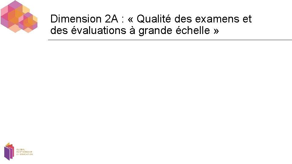 Dimension 2 A : « Qualité des examens et des évaluations à grande échelle