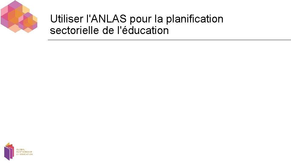 Utiliser l'ANLAS pour la planification sectorielle de l'éducation
