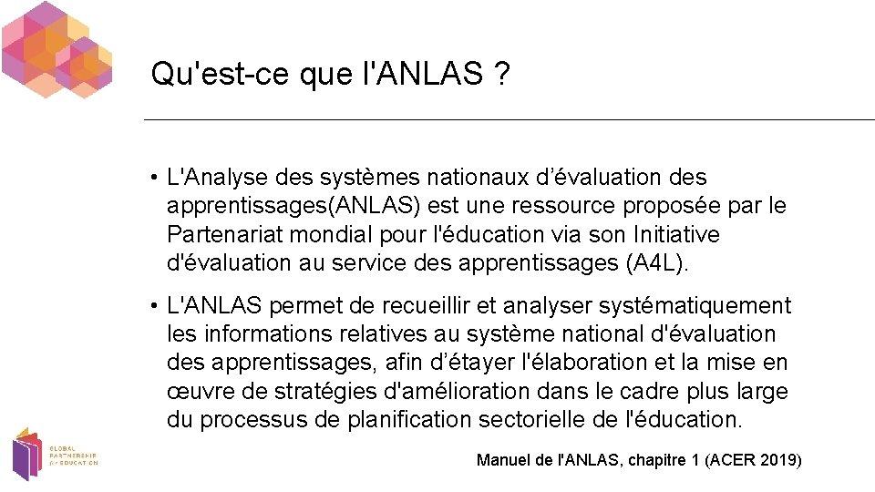 Qu'est-ce que l'ANLAS ? • L'Analyse des systèmes nationaux d'évaluation des apprentissages(ANLAS) est une