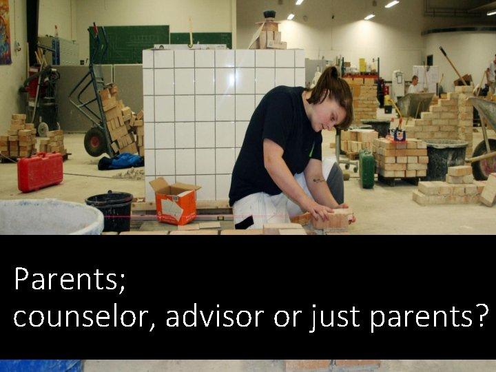 Parents; counselor, advisor or just parents?