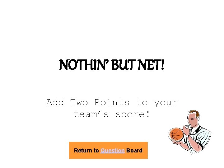 NOTHIN' BUT NET! Add Two Points to your team's score! Return to Question Board
