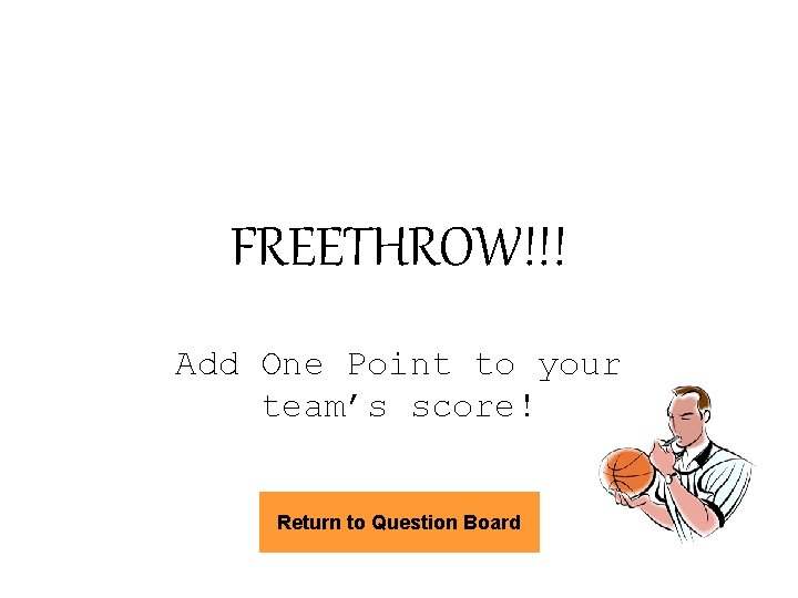 FREETHROW!!! Add One Point to your team's score! Return to Question Board