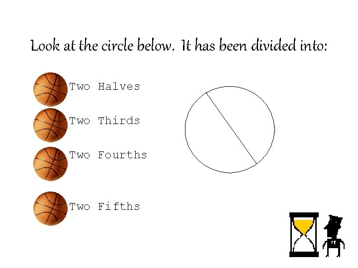 Look at the circle below. It has been divided into: – Two Halves –