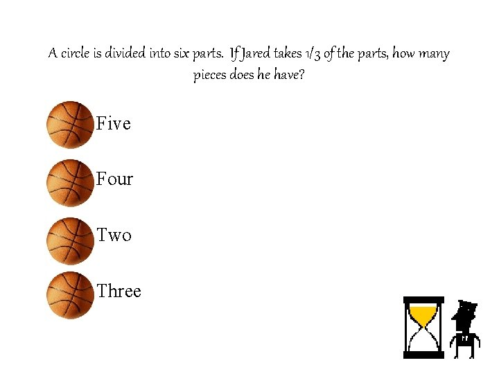 A circle is divided into six parts. If Jared takes 1/3 of the parts,