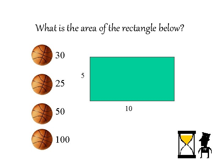 What is the area of the rectangle below? • 30 • 25 • 50