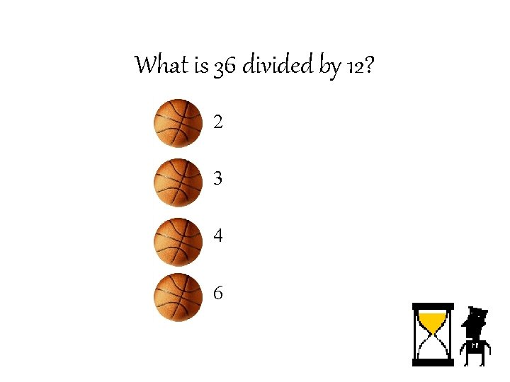 What is 36 divided by 12? – 2 – 3 – 4 – 6