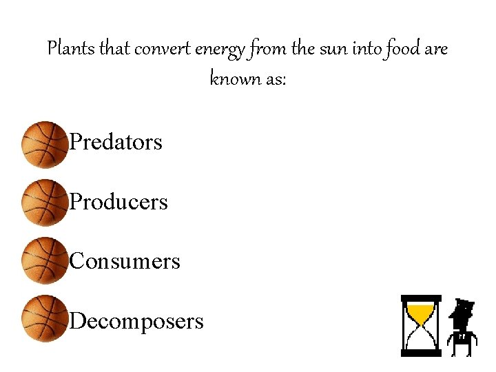 Plants that convert energy from the sun into food are known as: • Predators