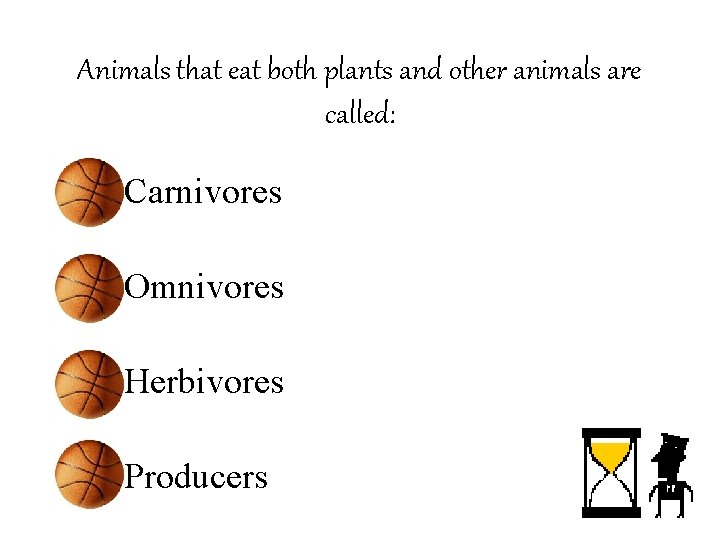 Animals that eat both plants and other animals are called: • Carnivores • Omnivores