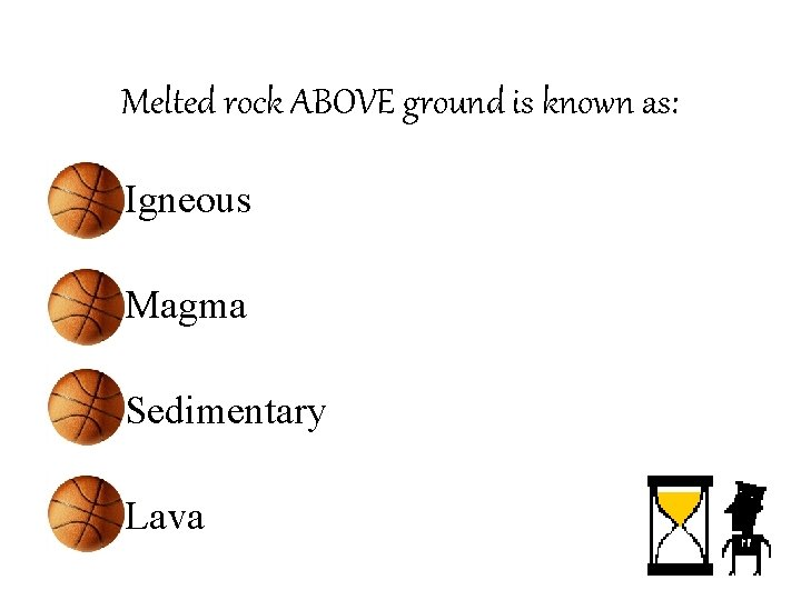 Melted rock ABOVE ground is known as: • Igneous • Magma • Sedimentary •