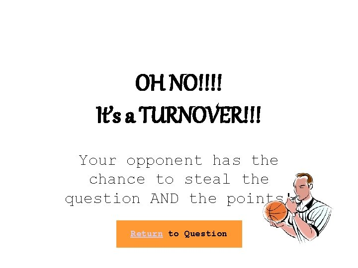 OH NO!!!! It's a TURNOVER!!! Your opponent has the chance to steal the question