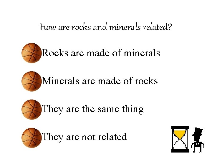 How are rocks and minerals related? • Rocks are made of minerals • Minerals