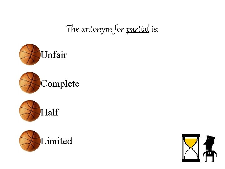 The antonym for partial is: • Unfair • Complete • Half • Limited