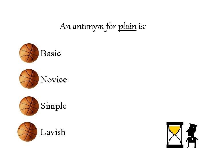 An antonym for plain is: • Basic • Novice • Simple • Lavish