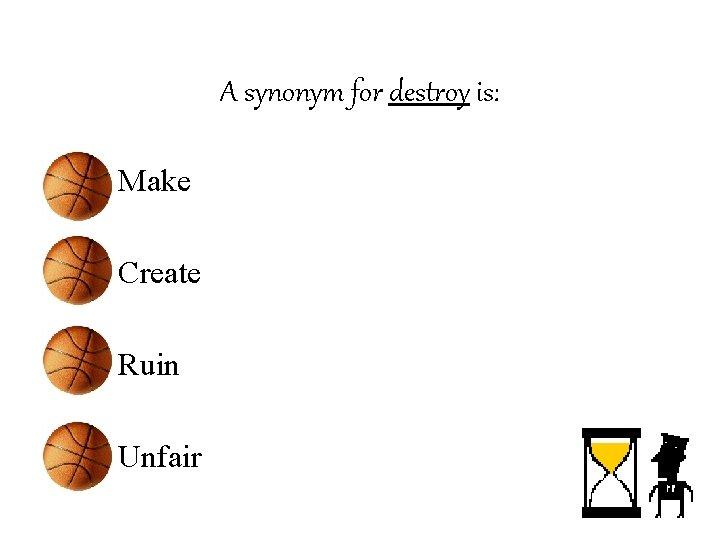 A synonym for destroy is: • Make • Create • Ruin • Unfair