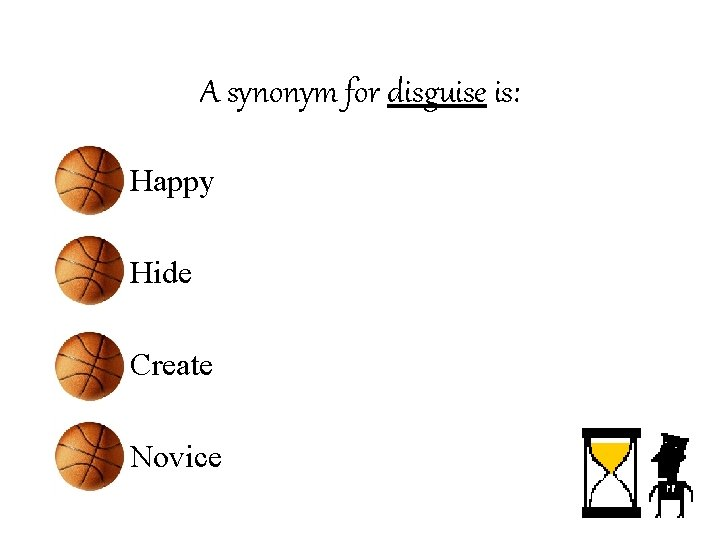 A synonym for disguise is: • Happy • Hide • Create • Novice