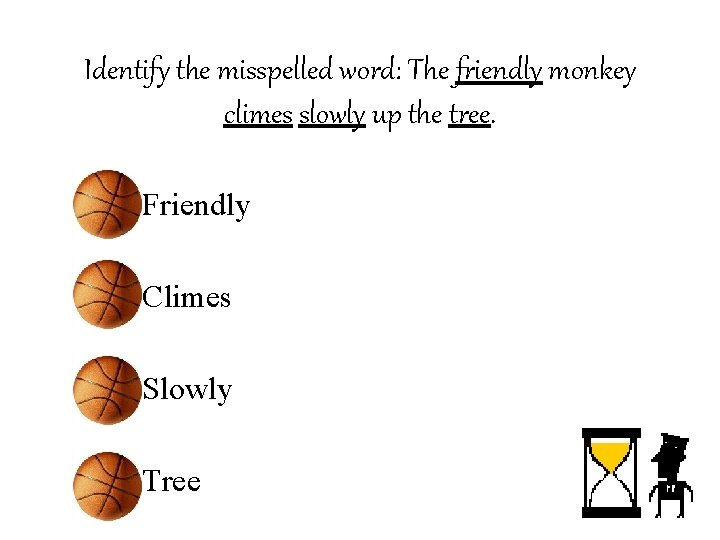 Identify the misspelled word: The friendly monkey climes slowly up the tree. • Friendly