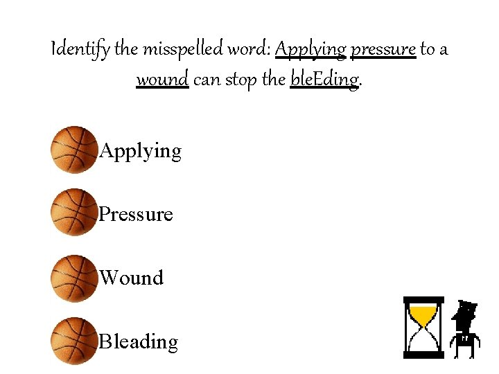 Identify the misspelled word: Applying pressure to a wound can stop the ble. Eding.