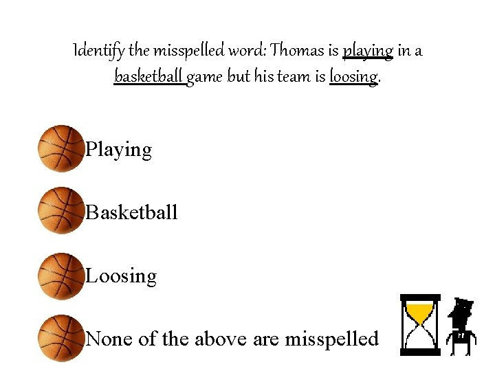Identify the misspelled word: Thomas is playing in a basketball game but his team