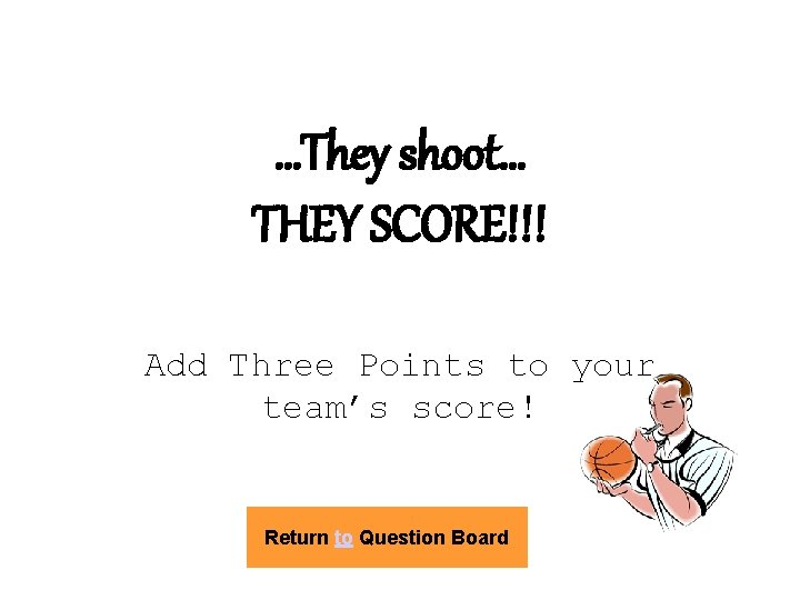 …They shoot… THEY SCORE!!! Add Three Points to your team's score! Return to Question