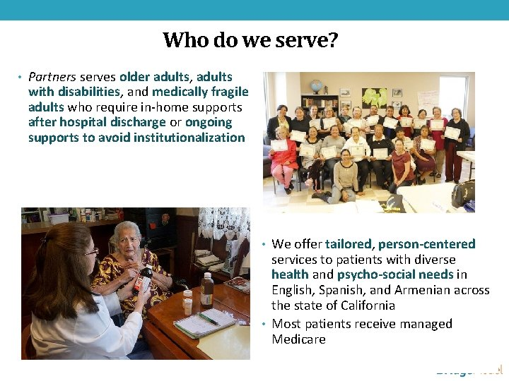 Who do we serve? • Partners serves older adults, adults with disabilities, and medically