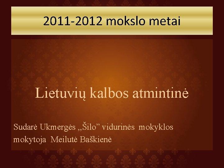 """2011 -2012 mokslo metai Lietuvių kalbos atmintinė Sudarė Ukmergės , , Šilo"""" vidurinės mokyklos"""