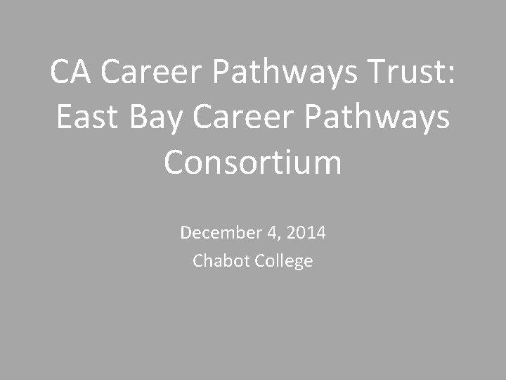 CA Career Pathways Trust: East Bay Career Pathways Consortium December 4, 2014 Chabot College