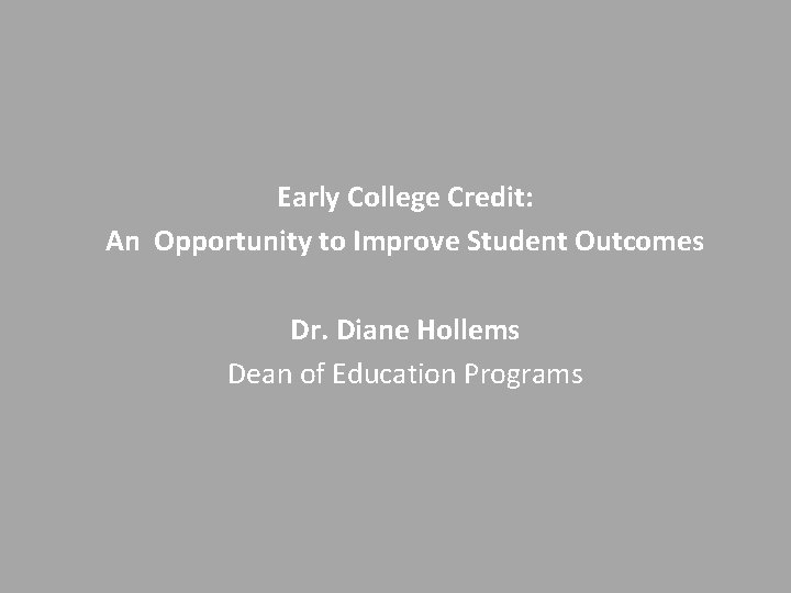 Early College Credit: An Opportunity to Improve Student Outcomes Dr. Diane Hollems Dean of