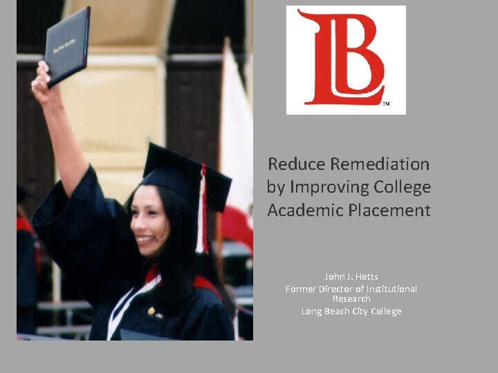Reduce Remediation by Improving College Academic Placement John J. Hetts Former Director of Institutional