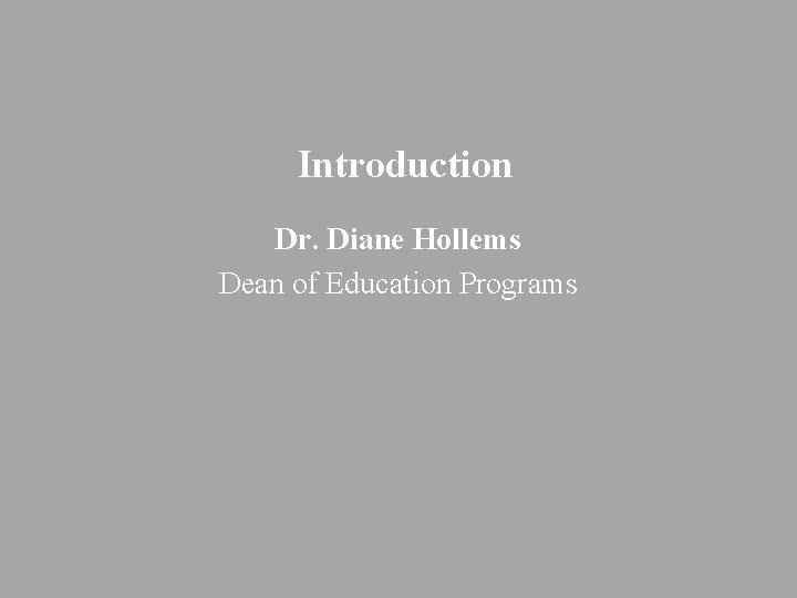 Introduction Dr. Diane Hollems Dean of Education Programs