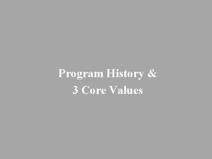 Program History & 3 Core Values