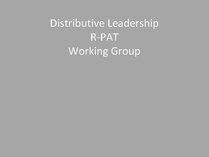 Distributive Leadership R-PAT Working Group