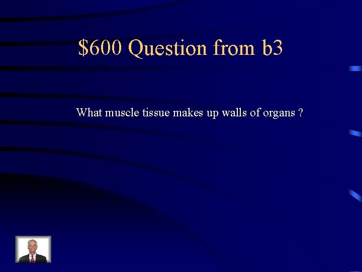 $600 Question from b 3 What muscle tissue makes up walls of organs ?