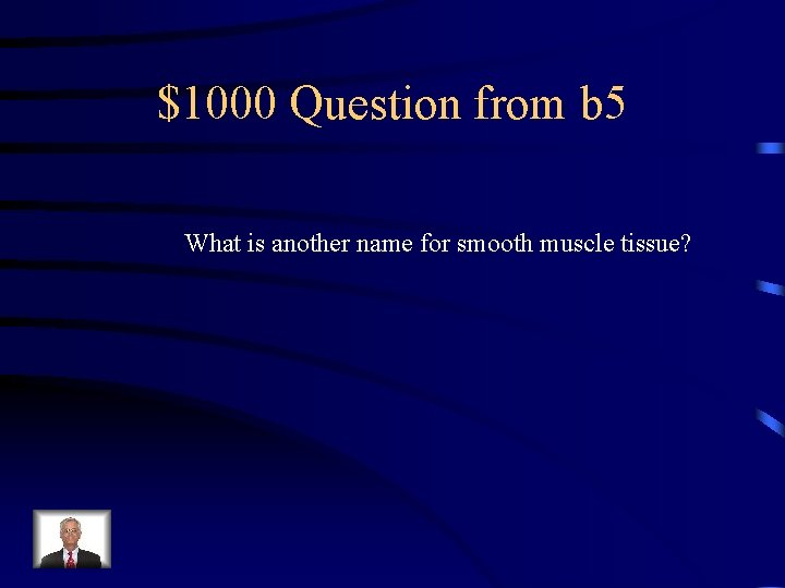 $1000 Question from b 5 What is another name for smooth muscle tissue?