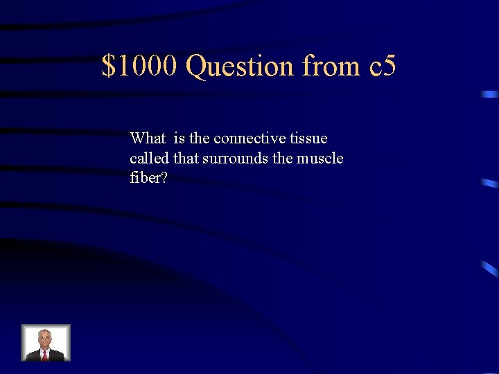 $1000 Question from c 5 What is the connective tissue called that surrounds the