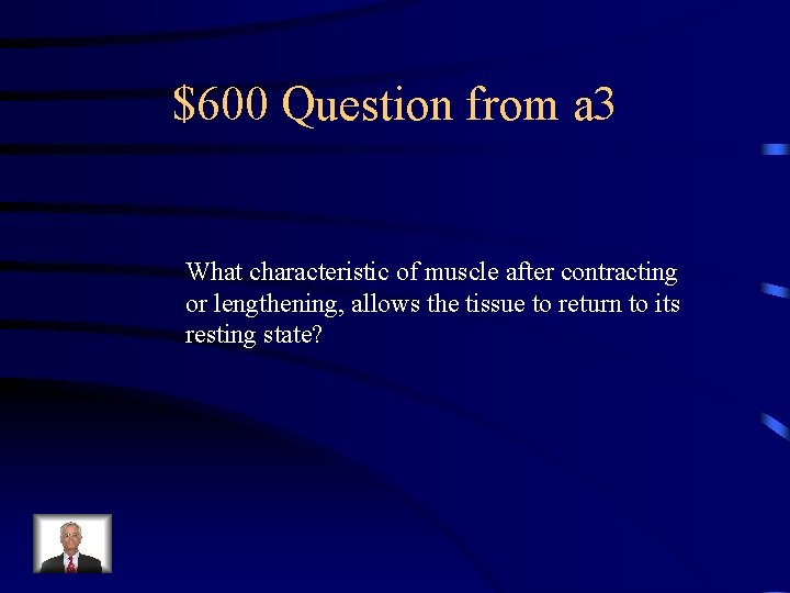 $600 Question from a 3 What characteristic of muscle after contracting or lengthening, allows