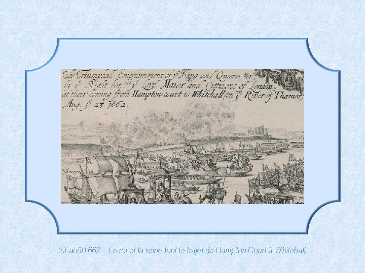 23 août 1662 – Le roi et la reine font le trajet de Hampton