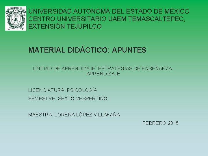 UNIVERSIDAD AUTÓNOMA DEL ESTADO DE MÉXICO CENTRO UNIVERSITARIO UAEM TEMASCALTEPEC, EXTENSIÓN TEJUPILCO MATERIAL DIDÁCTICO: