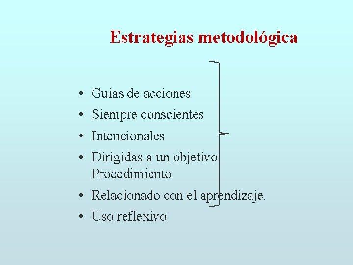 Estrategias metodológica • Guías de acciones • Siempre conscientes • Intencionales • Dirigidas a