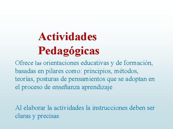 Actividades Pedagógicas Ofrece las orientaciones educativas y de formación, basadas en pilares como: principios,