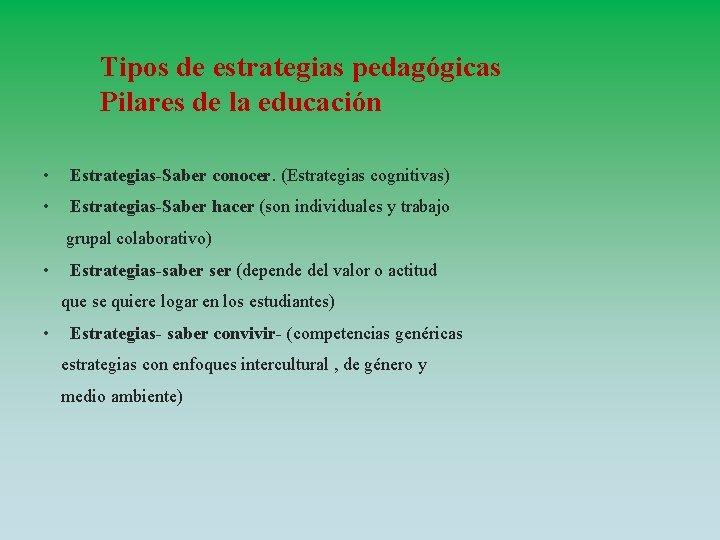 Tipos de estrategias pedagógicas Pilares de la educación • Estrategias-Saber conocer. (Estrategias cognitivas) •