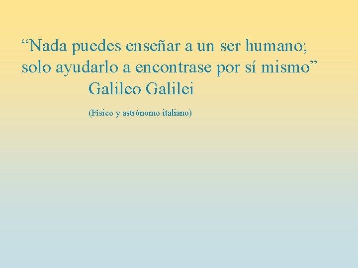 """""""Nada puedes enseñar a un ser humano; solo ayudarlo a encontrase por sí mismo"""""""