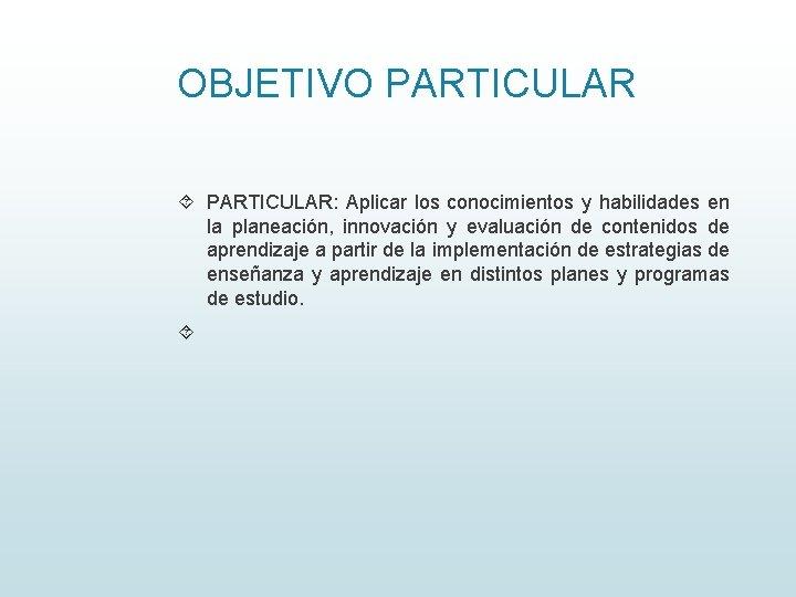 OBJETIVO PARTICULAR: Aplicar los conocimientos y habilidades en la planeación, innovación y evaluación de