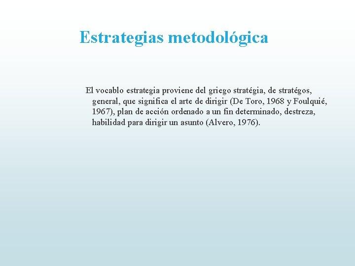 Estrategias metodológica El vocablo estrategia proviene del griego stratégia, de stratégos, general, que significa