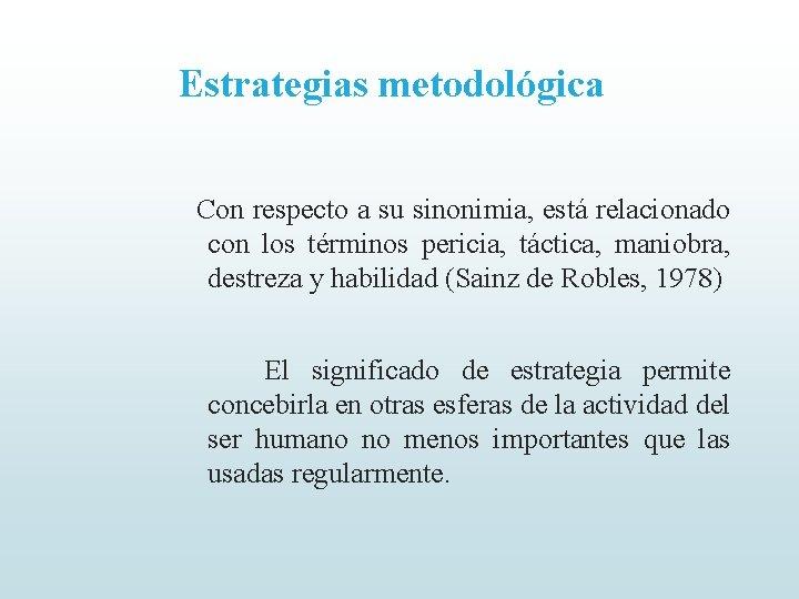 Estrategias metodológica Con respecto a su sinonimia, está relacionado con los términos pericia, táctica,