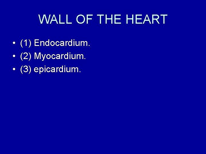 WALL OF THE HEART • (1) Endocardium. • (2) Myocardium. • (3) epicardium.