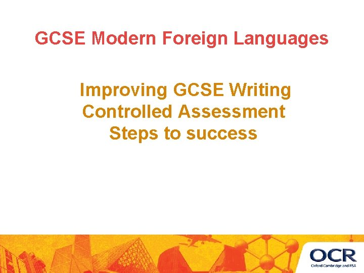 GCSE Modern Foreign Languages Improving GCSE Writing Controlled Assessment Steps to success